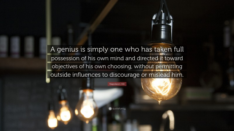"""Napoleon Hill Quote: """"A genius is simply one who has taken full possession of his own mind and directed it toward objectives of his own choosing, without permitting outside influences to discourage or mislead him."""""""