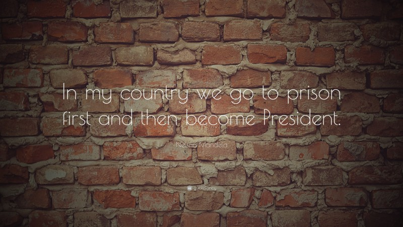 """Nelson Mandela Quote: """"In my country we go to prison first and then become President. """""""