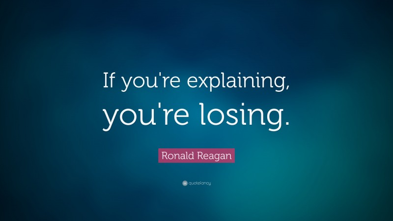 """Ronald Reagan Quote: """"If you're explaining, you're losing."""""""