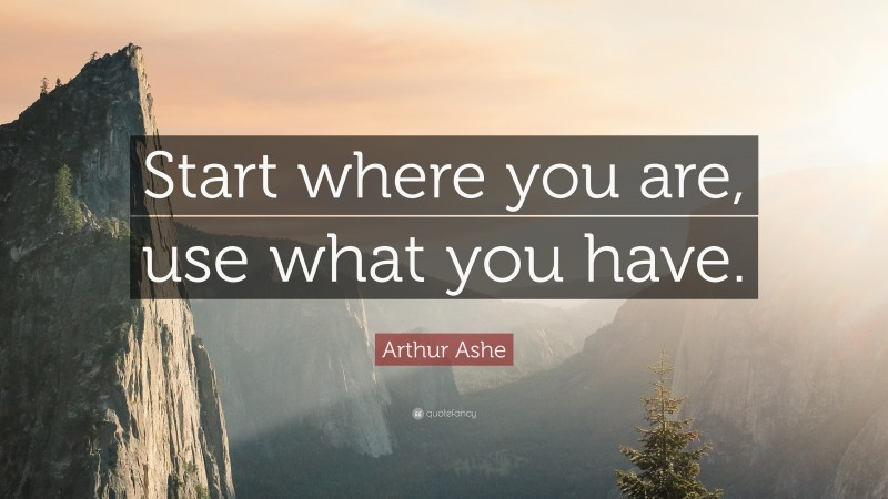 """Arthur Ashe Quote: """"Start where you are, use what you have."""""""