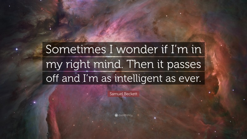 """Samuel Beckett Quote: """"Sometimes I wonder if I'm in my right mind. Then it passes off and I'm as intelligent as ever."""""""