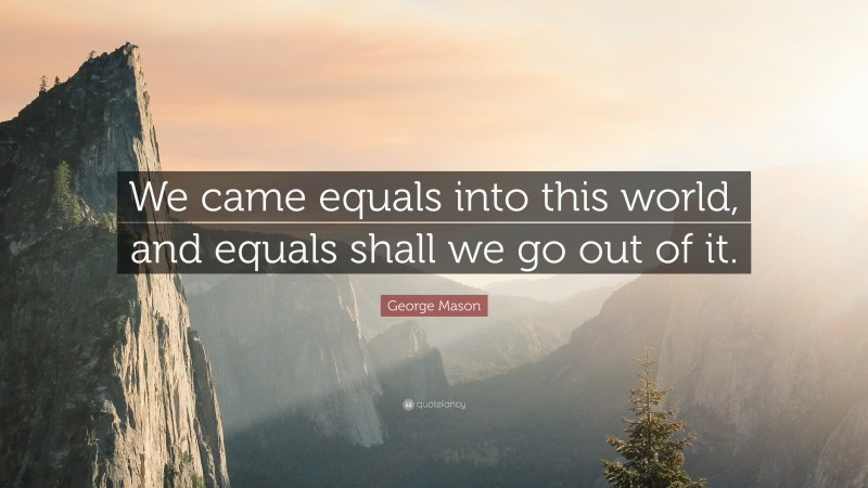 """George Mason Quote: """"We came equals into this world, and equals shall we go out of it."""""""