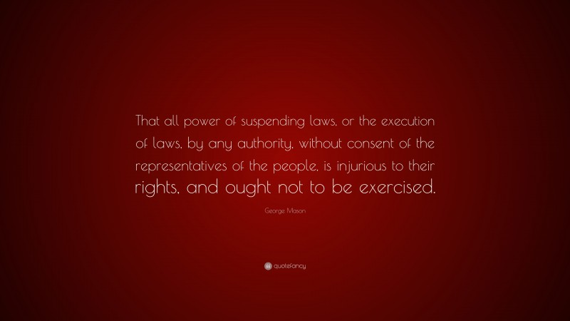 """George Mason Quote: """"That all power of suspending laws, or the execution of laws, by any authority, without consent of the representatives of the people, is injurious to their rights, and ought not to be exercised."""""""