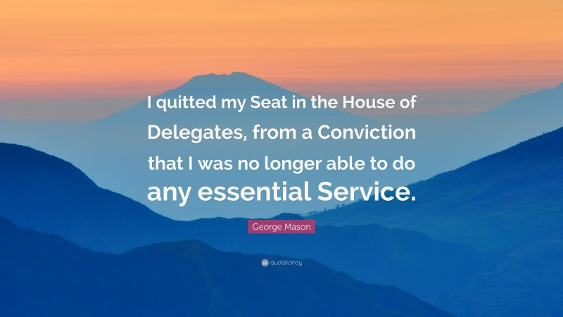 """George Mason Quote: """"I quitted my Seat in the House of Delegates, from a Conviction that I was no longer able to do any essential Service."""""""
