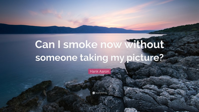 """Hank Aaron Quote: """"Can I smoke now without someone taking my picture?"""""""