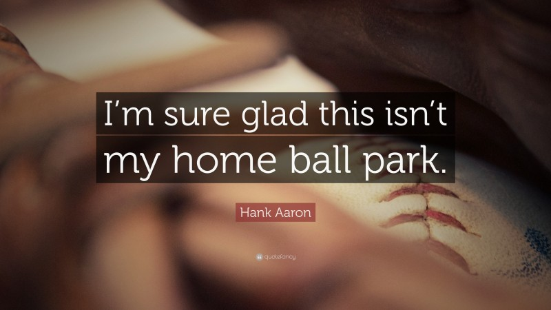 """Hank Aaron Quote: """"I'm sure glad this isn't my home ball park."""""""