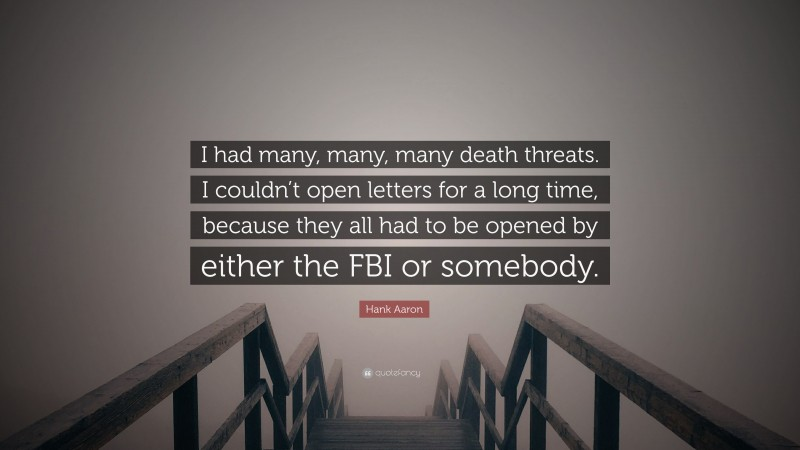 """Hank Aaron Quote: """"I had many, many, many death threats. I couldn't open letters for a long time, because they all had to be opened by either the FBI or somebody."""""""