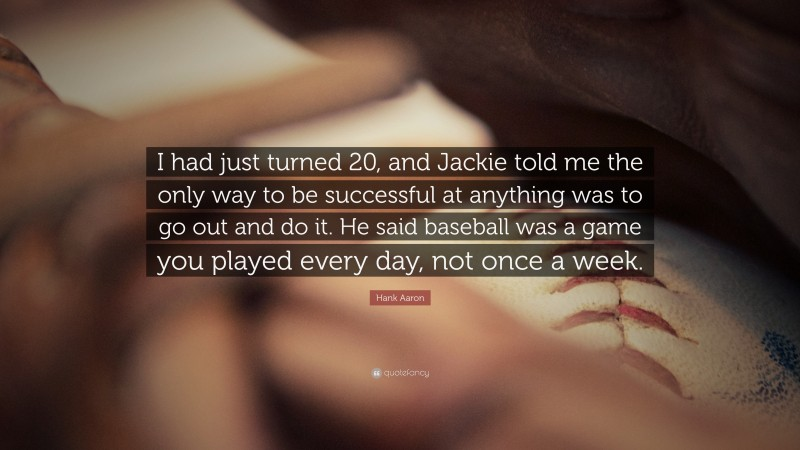 """Hank Aaron Quote: """"I had just turned 20, and Jackie told me the only way to be successful at anything was to go out and do it. He said baseball was a game you played every day, not once a week."""""""
