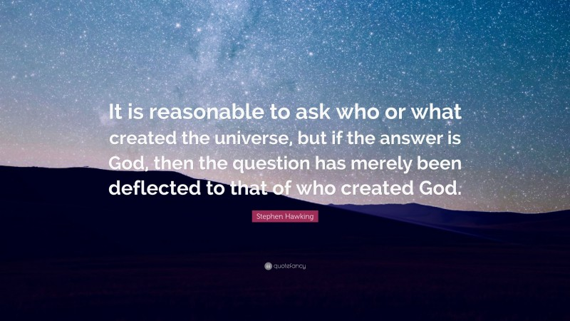 """Stephen Hawking Quote: """"It is reasonable to ask who or what created the universe, but if the answer is God, then the question has merely been deflected to that of who created God."""""""
