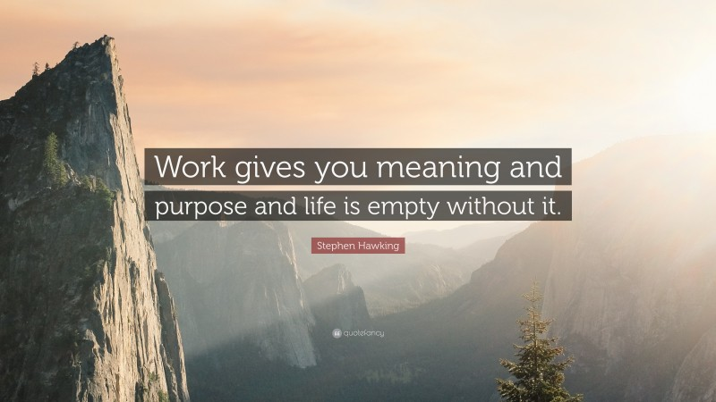 """Stephen Hawking Quote: """"Work gives you meaning and purpose and life is empty without it."""""""