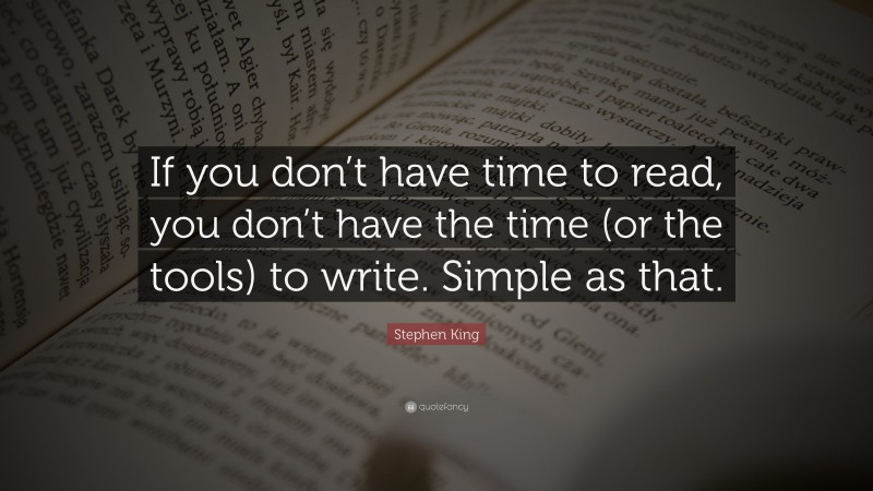 """Stephen King Quote: """"If you don't have time to read, you don't have the time (or the tools) to write. Simple as that."""""""