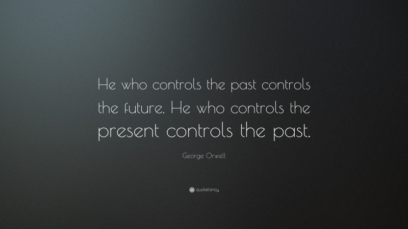 "George Orwell Quote: ""He who controls the past controls the future. He who controls the present controls the past."""