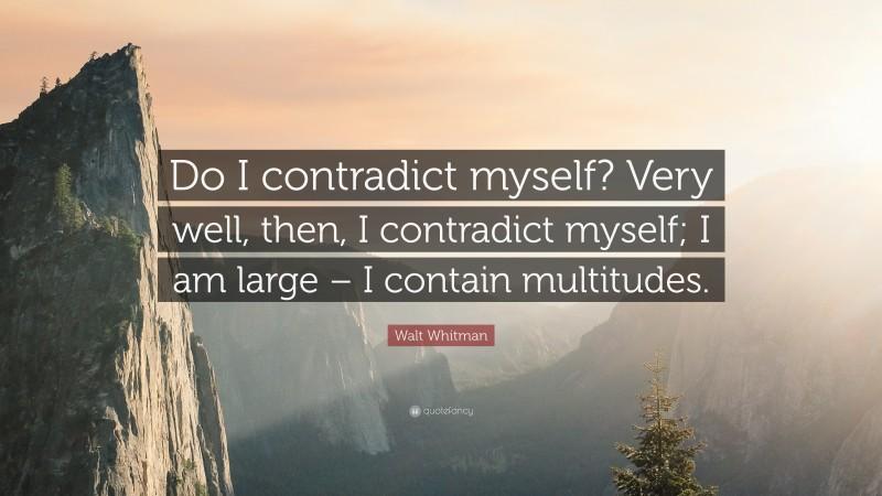 "Walt Whitman Quote: ""Do I contradict myself? Very well, then, I contradict myself; I am large – I contain multitudes."""