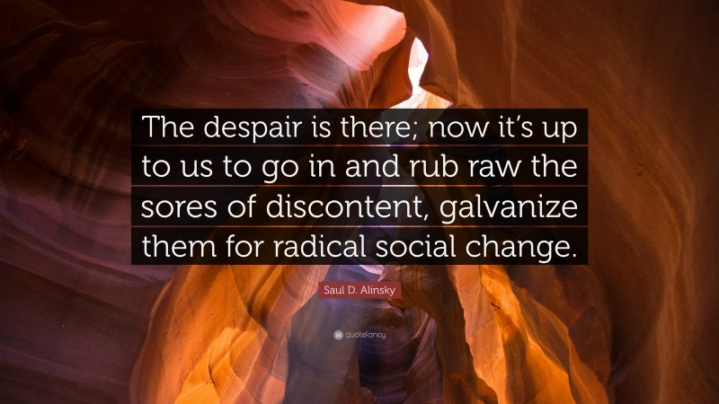 """Saul D. Alinsky Quote: """"The despair is there; now it's up to us to go in and rub raw the sores of discontent, galvanize them for radical social change."""""""