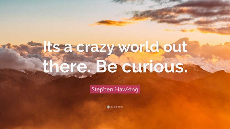 """Stephen Hawking Quote: """"Its a crazy world out there. Be curious."""""""
