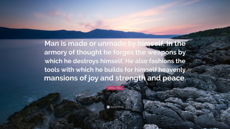 """James Allen Quote: """"Man is made or unmade by himself. In the armory of thought he forges the weapons by which he destroys himself. He also fashions the tools with which he builds for himself heavenly mansions of joy and strength and peace."""""""
