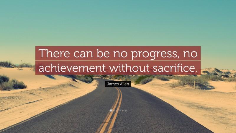 "James Allen Quote: ""There can be no progress, no achievement without sacrifice."""