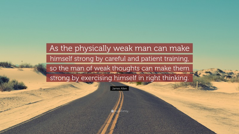 """James Allen Quote: """"As the physically weak man can make himself strong by careful and patient training, so the man of weak thoughts can make them strong by exercising himself in right thinking."""""""