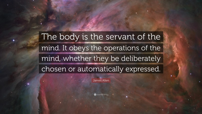 """James Allen Quote: """"The body is the servant of the mind. It obeys the operations of the mind, whether they be deliberately chosen or automatically expressed."""""""