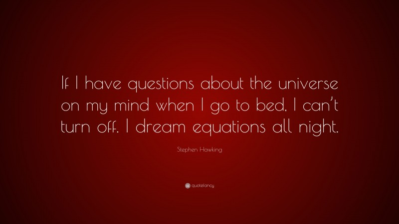 """Stephen Hawking Quote: """"If I have questions about the universe on my mind when I go to bed, I can't turn off. I dream equations all night."""""""