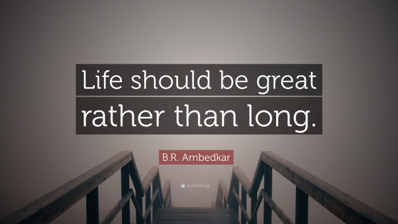 """B.R. Ambedkar Quote: """"Life should be great rather than long."""""""