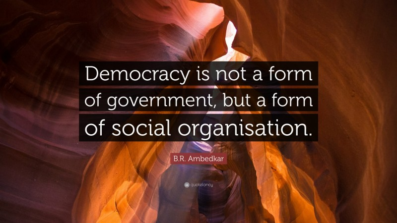 """B.R. Ambedkar Quote: """"Democracy is not a form of government, but a form of social organisation."""""""