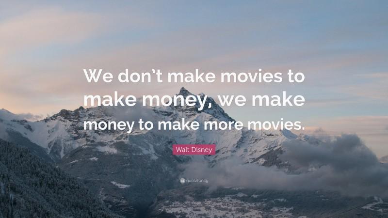"Walt Disney Quote: ""We don't make movies to make money, we make money to make more movies."""
