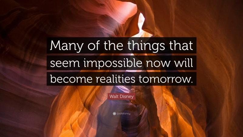 """Walt Disney Quote: """"Many of the things that seem impossible now will become realities tomorrow."""""""