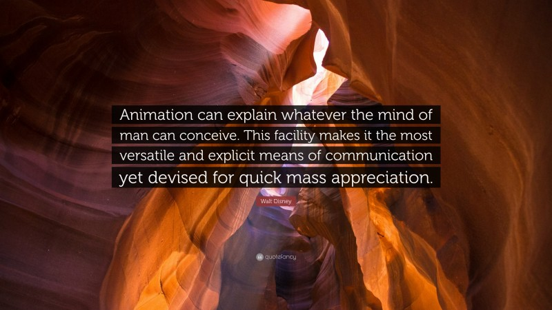 """Walt Disney Quote: """"Animation can explain whatever the mind of man can conceive. This facility makes it the most versatile and explicit means of communication yet devised for quick mass appreciation."""""""