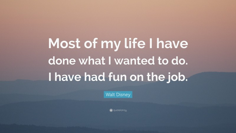 """Walt Disney Quote: """"Most of my life I have done what I wanted to do. I have had fun on the job."""""""