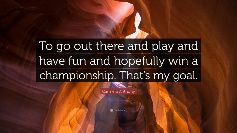"""Carmelo Anthony Quote: """"To go out there and play and have fun and hopefully win a championship. That's my goal."""""""