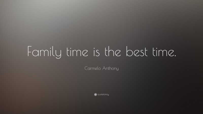 """Carmelo Anthony Quote: """"Family time is the best time."""""""