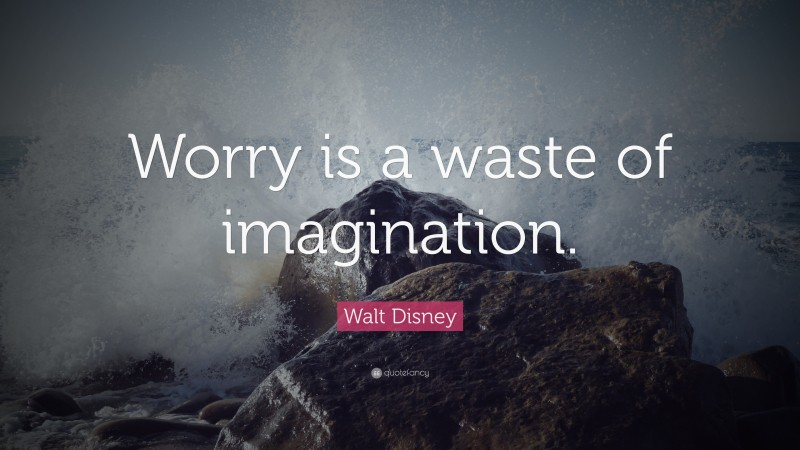 "Imagination Quotes: ""Worry is a waste of imagination."" — Walt Disney"