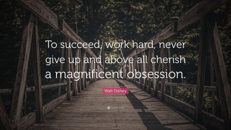 """Walt Disney Quote: """"To succeed, work hard, never give up and above all cherish a magnificent obsession."""""""