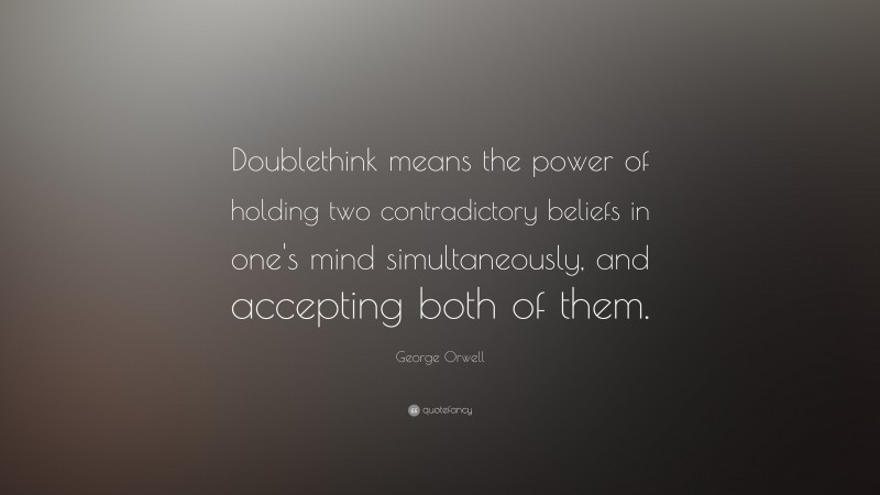"""George Orwell Quote: """"Doublethink means the power of holding two contradictory beliefs in one's mind simultaneously, and accepting both of them."""""""