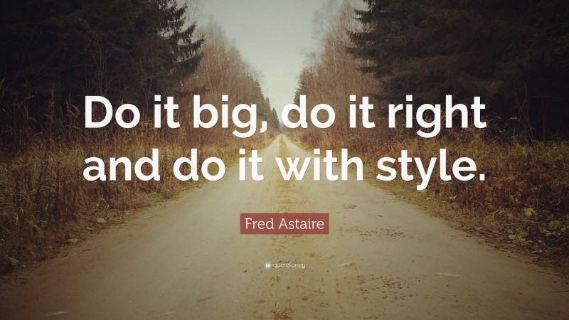 """Fred Astaire Quote: """"Do it big, do it right and do it with style."""""""