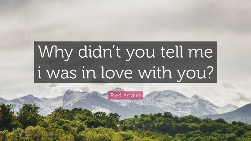 """Fred Astaire Quote: """"Why didn't you tell me i was in love with you?"""""""