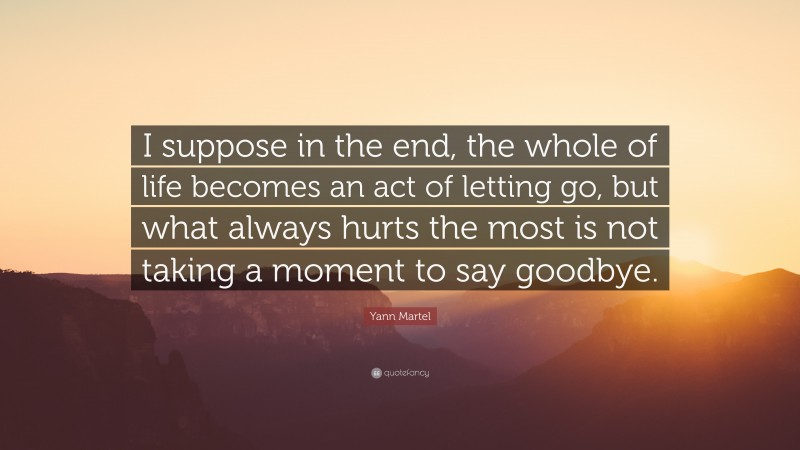 """Yann Martel Quote: """"I suppose in the end, the whole of life becomes an act of letting go, but what always hurts the most is not taking a moment to say goodbye."""""""