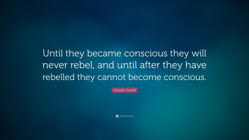 "George Orwell Quote: ""Until they became conscious they will never rebel, and until after they have rebelled they cannot become conscious."""