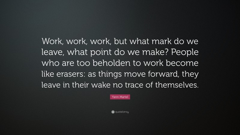 """Yann Martel Quote: """"Work, work, work, but what mark do we leave, what point do we make? People who are too beholden to work become like erasers: as things move forward, they leave in their wake no trace of themselves."""""""