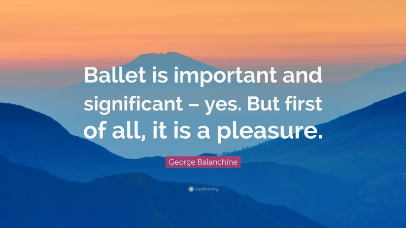 """George Balanchine Quote: """"Ballet is important and significant – yes. But first of all, it is a pleasure."""""""