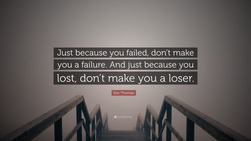 """Eric Thomas Quote: """"Just because you failed, don't make you a failure. And just because you lost, don't make you a loser."""""""