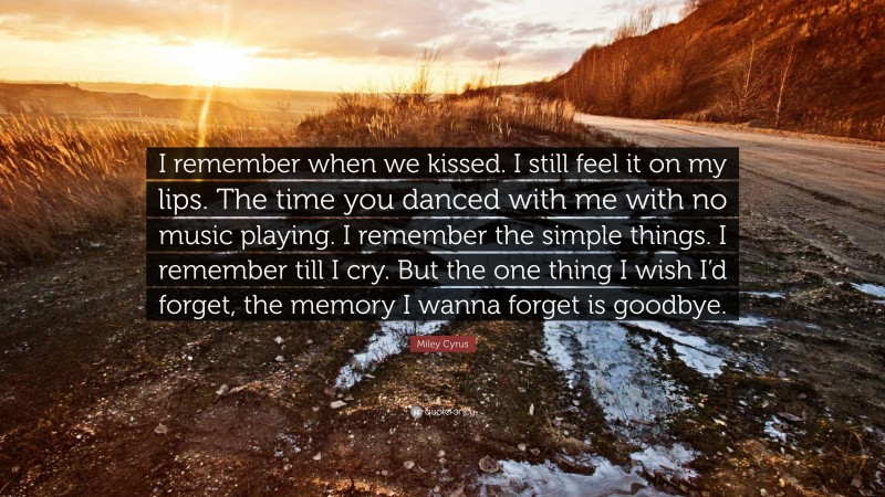 """Miley Cyrus Quote: """"I remember when we kissed. I still feel it on my lips. The time you danced with me with no music playing. I remember the simple things. I remember till I cry. But the one thing I wish I'd forget, the memory I wanna forget is goodbye."""""""