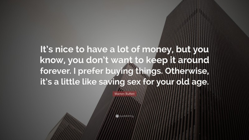 "Warren Buffett Quote: ""It's nice to have a lot of money, but you know, you don't want to keep it around forever. I prefer buying things. Otherwise, it's a little like saving sex for your old age."""