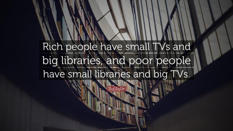 "Zig Ziglar Quote: ""Rich people have small TVs and big libraries, and poor people have small libraries and big TVs."""