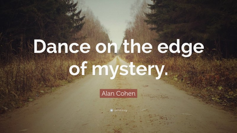 """Alan Cohen Quote: """"Dance on the edge of mystery."""""""