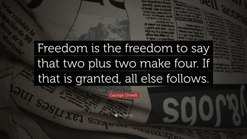 "George Orwell Quote: ""Freedom is the freedom to say that two plus two make four. If that is granted, all else follows."""