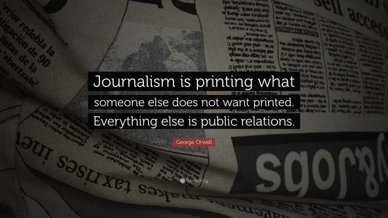 """George Orwell Quote: """"Journalism is printing what someone else does not want printed. Everything else is public relations."""""""