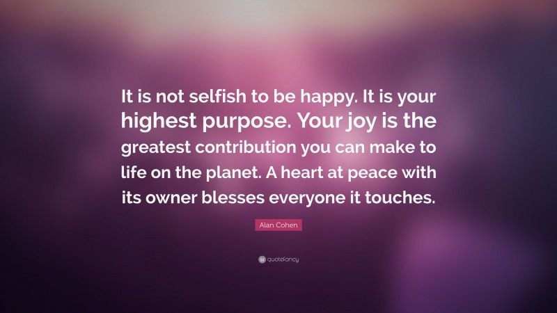 """Alan Cohen Quote: """"It is not selfish to be happy. It is your highest purpose. Your joy is the greatest contribution you can make to life on the planet. A heart at peace with its owner blesses everyone it touches."""""""