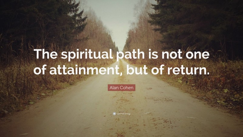 """Alan Cohen Quote: """"The spiritual path is not one of attainment, but of return."""""""